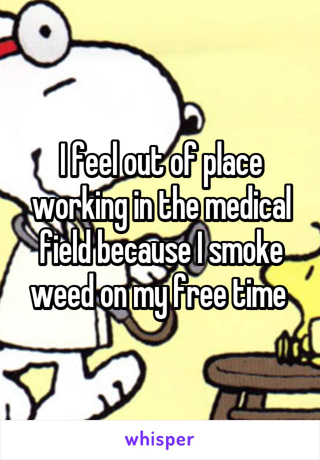 I feel out of place working in the medical field because I smoke weed on my free time
