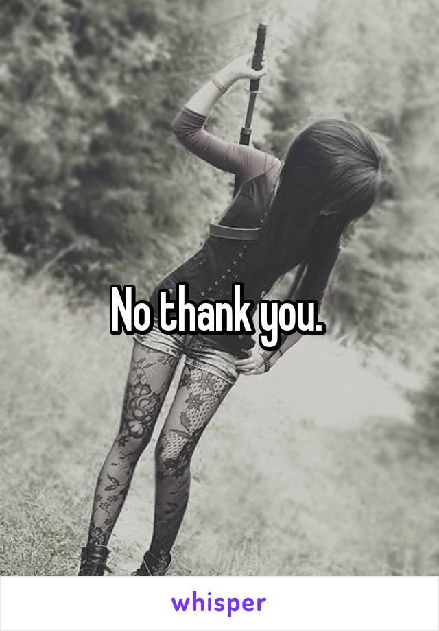 No thank you.