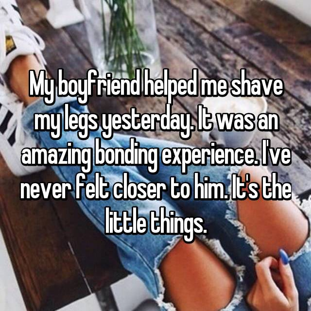My boyfriend helped me shave my legs yesterday. It was an amazing bonding experience. I've never felt closer to him. It's the little things.
