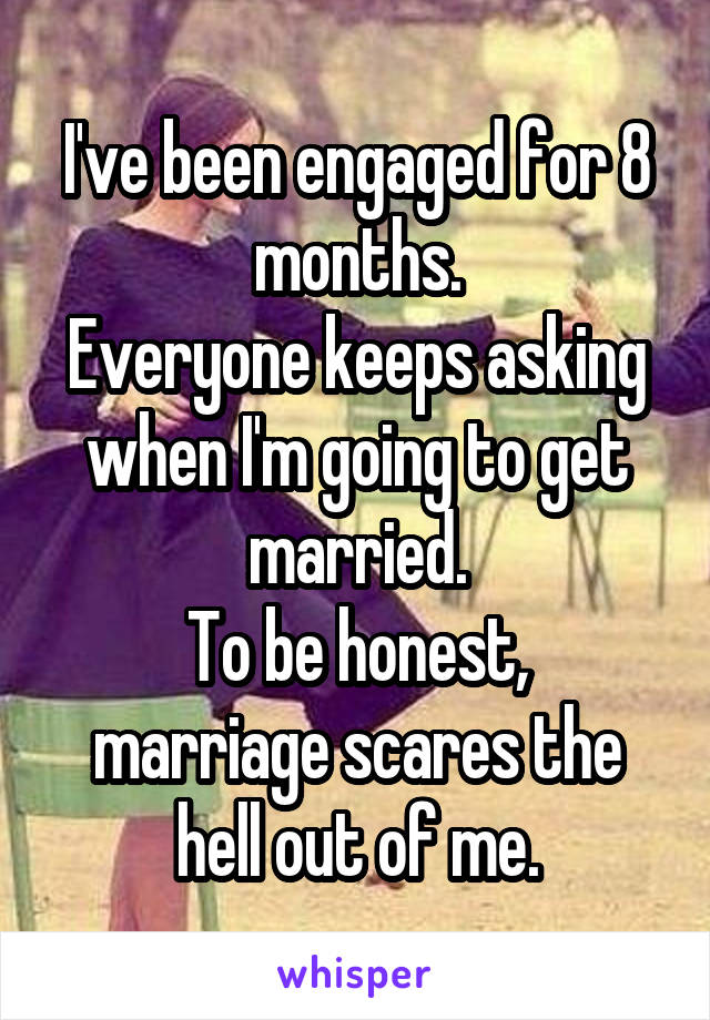 I've been engaged for 8 months. Everyone keeps asking when I'm going to get married. To be honest, marriage scares the hell out of me.