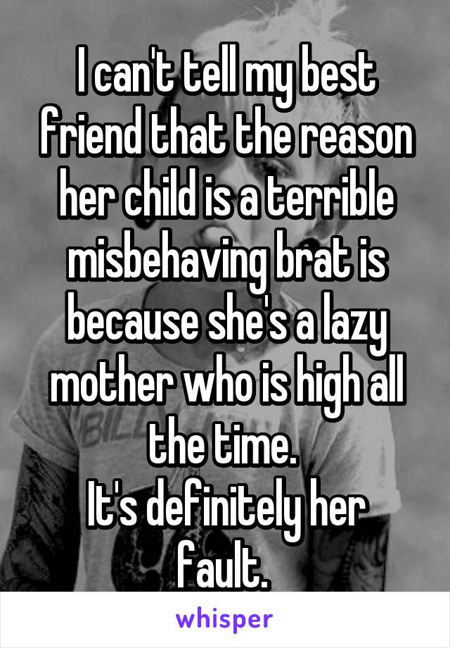 I can't tell my best friend that the reason her child is a terrible misbehaving brat is because she's a lazy mother who is high all the time.  It's definitely her fault.