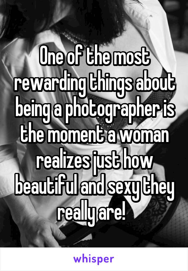 One of the most rewarding things about being a photographer is the moment a woman realizes just how beautiful and sexy they really are!