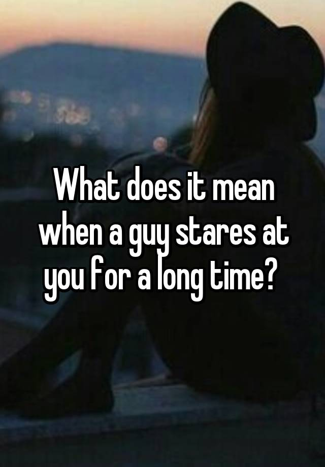 What does it mean when a guy stares at you for a long time?