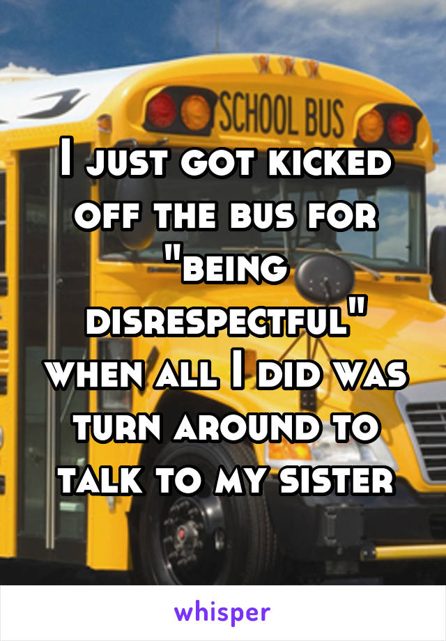 "I just got kicked off the bus for ""being disrespectful"" when all I did was turn around to talk to my sister"