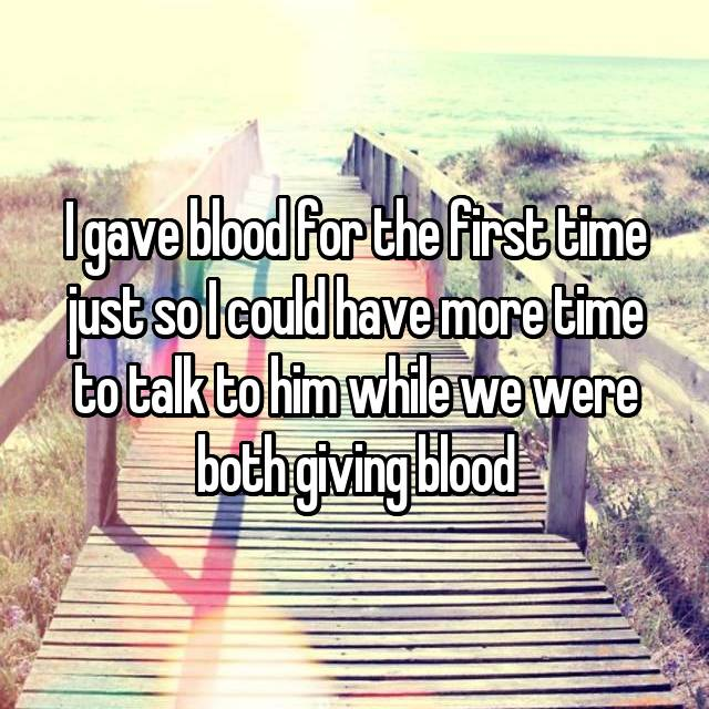I gave blood for the first time just so I could have more time to talk to him while we were both giving blood