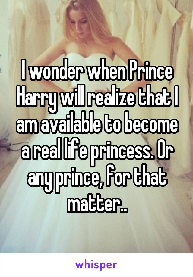 I wonder when Prince Harry will realize that I am available to become a real life princess. Or any prince, for that matter..