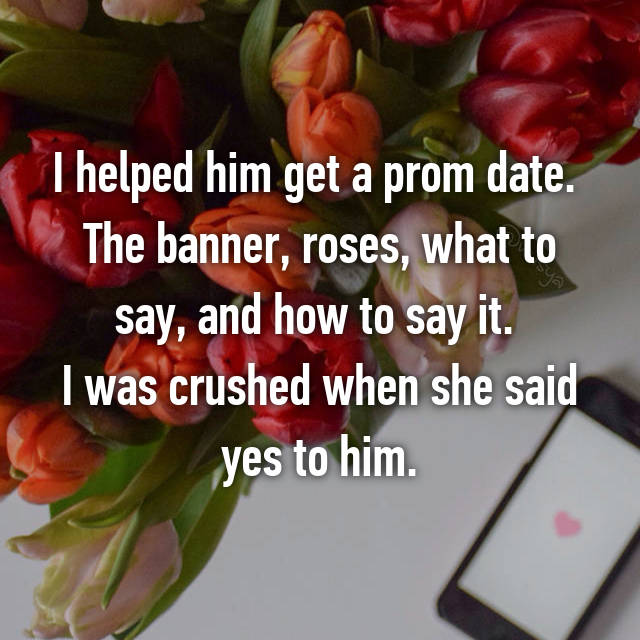 I helped him get a prom date.  The banner, roses, what to say, and how to say it.  I was crushed when she said yes to him.
