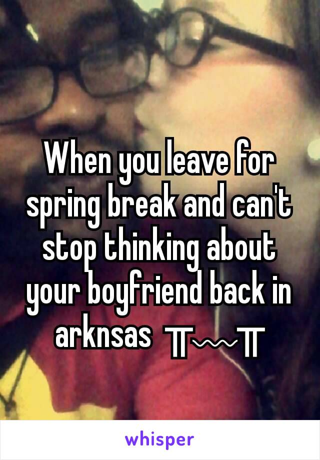 When you leave for spring break and can't stop thinking about your boyfriend back in arknsas  ╥﹏╥