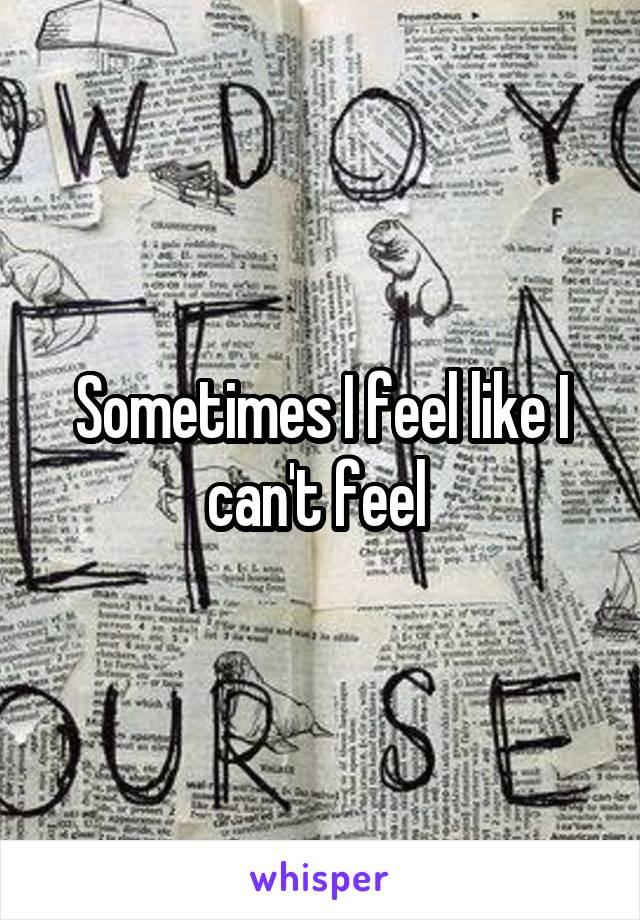 Sometimes I feel like I can't feel