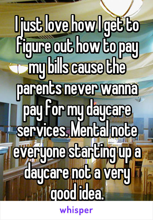 I just love how I get to figure out how to pay my bills cause the parents never wanna pay for my daycare services. Mental note everyone starting up a daycare not a very good idea.