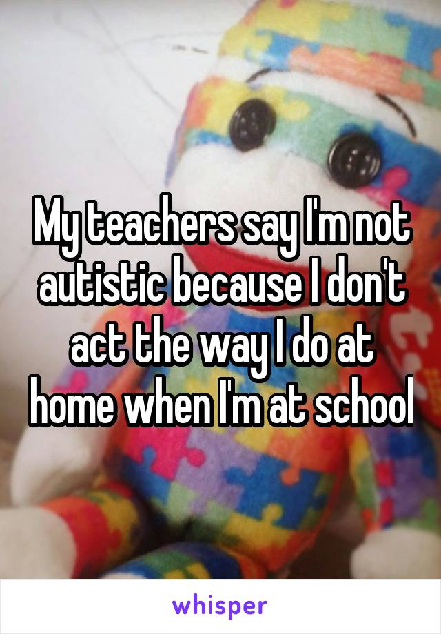 My teachers say I'm not autistic because I don't act the way I do at home when I'm at school