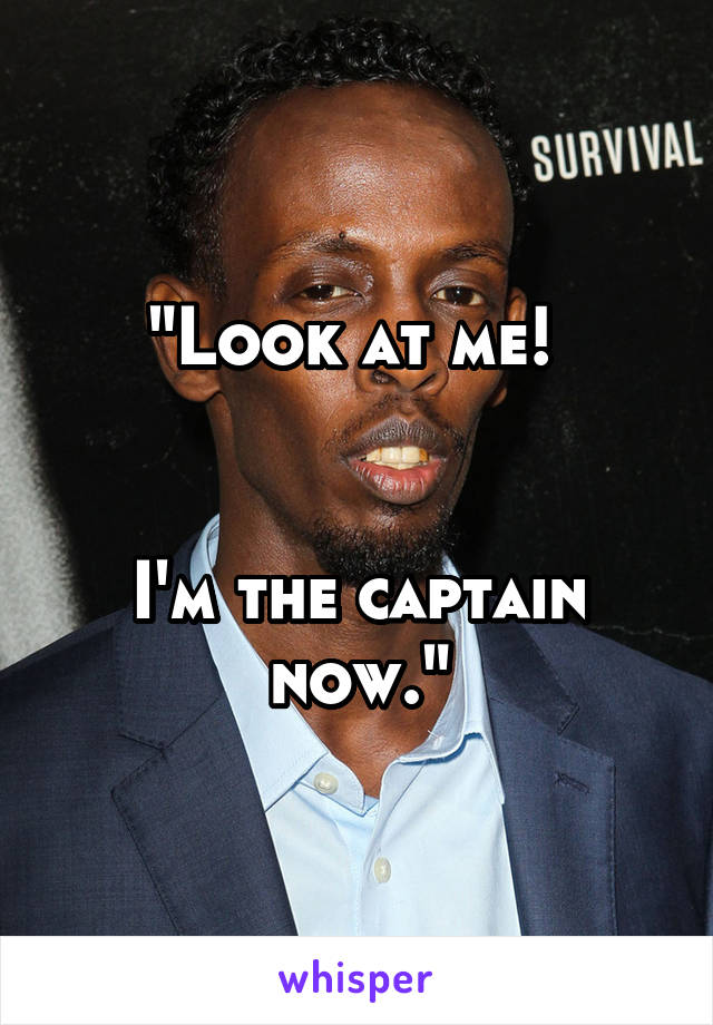 """""""Look at me!    I'm the captain now."""""""