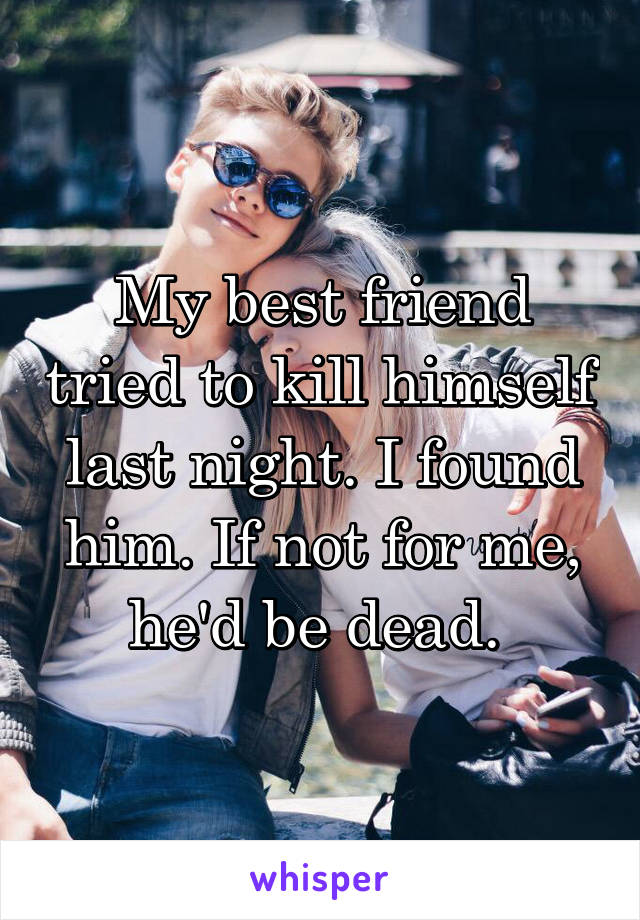 My best friend tried to kill himself last night. I found him. If not for me, he'd be dead.