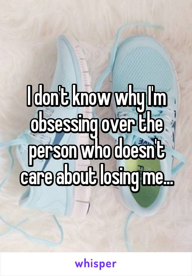 I don't know why I'm obsessing over the person who doesn't care about losing me...