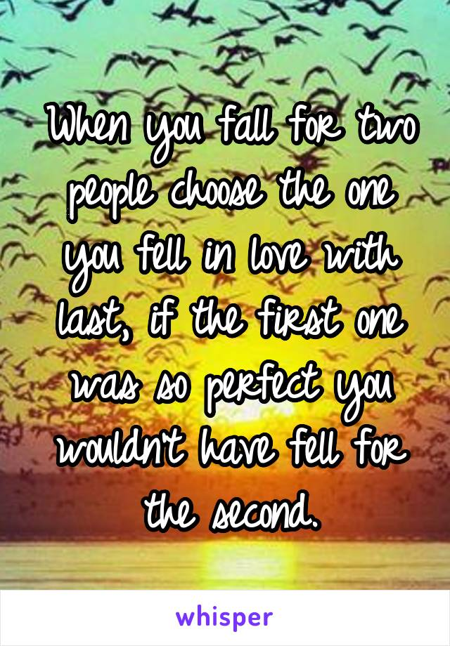 When you fall for two people choose the one you fell in love with last, if the first one was so perfect you wouldn't have fell for the second.