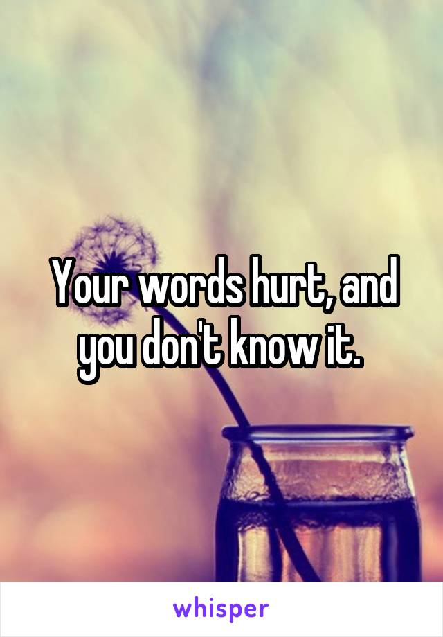 Your words hurt, and you don't know it.