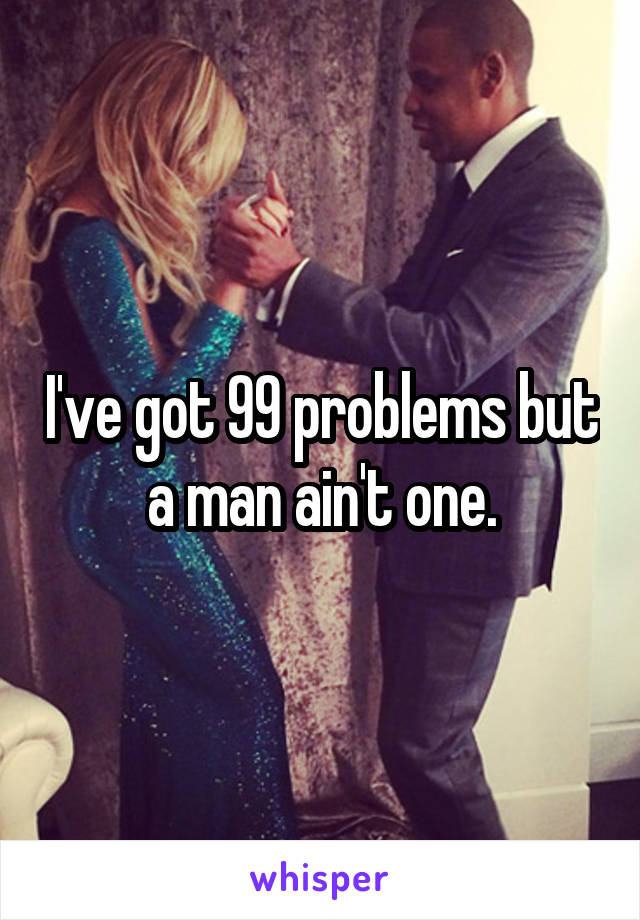 I've got 99 problems but a man ain't one.