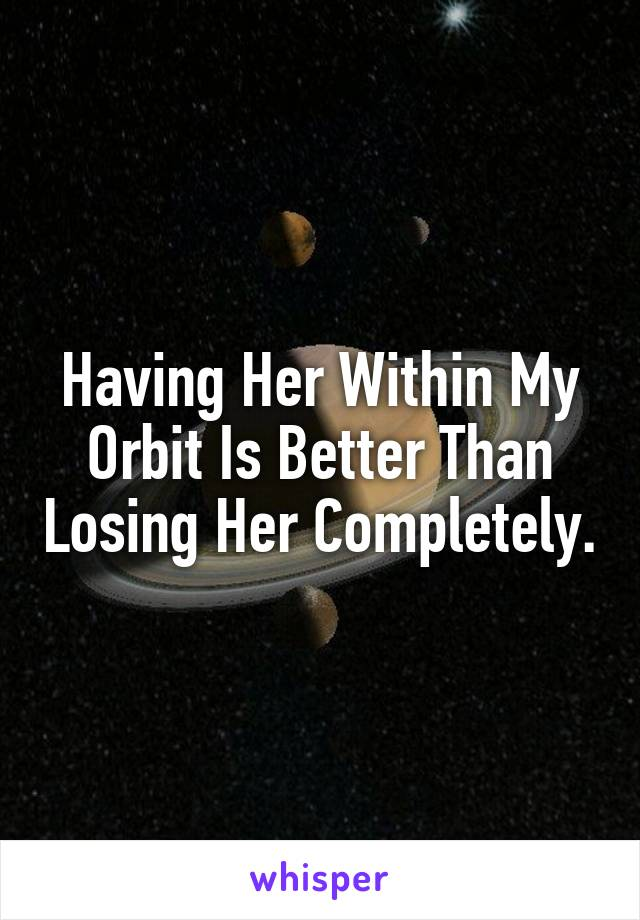 Having Her Within My Orbit Is Better Than Losing Her Completely.