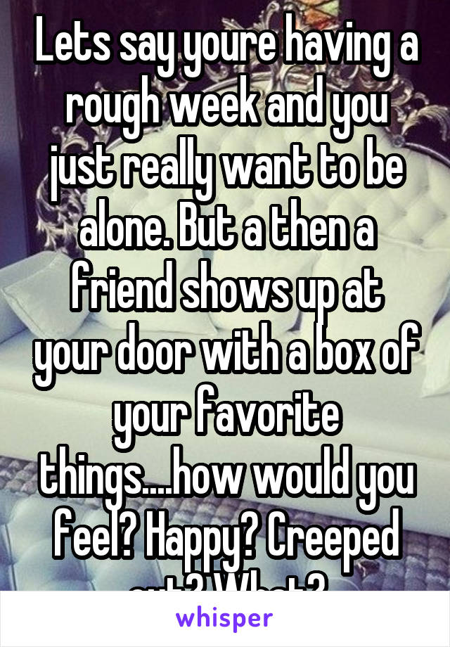 Lets say youre having a rough week and you just really want to be alone. But a then a friend shows up at your door with a box of your favorite things....how would you feel? Happy? Creeped out? What?