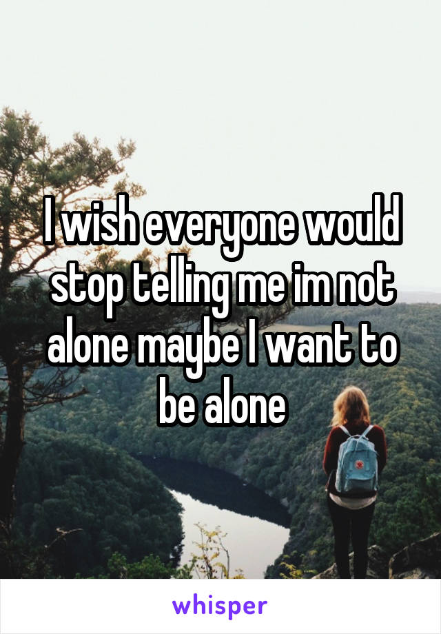 I wish everyone would stop telling me im not alone maybe I want to be alone