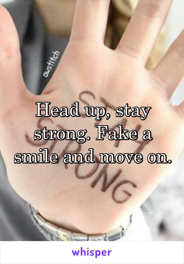 Head up, stay strong. Fake a smile and move on.