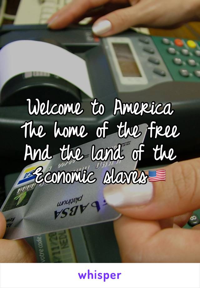 Welcome to America  The home of the free  And the land of the Economic slaves🇺🇸