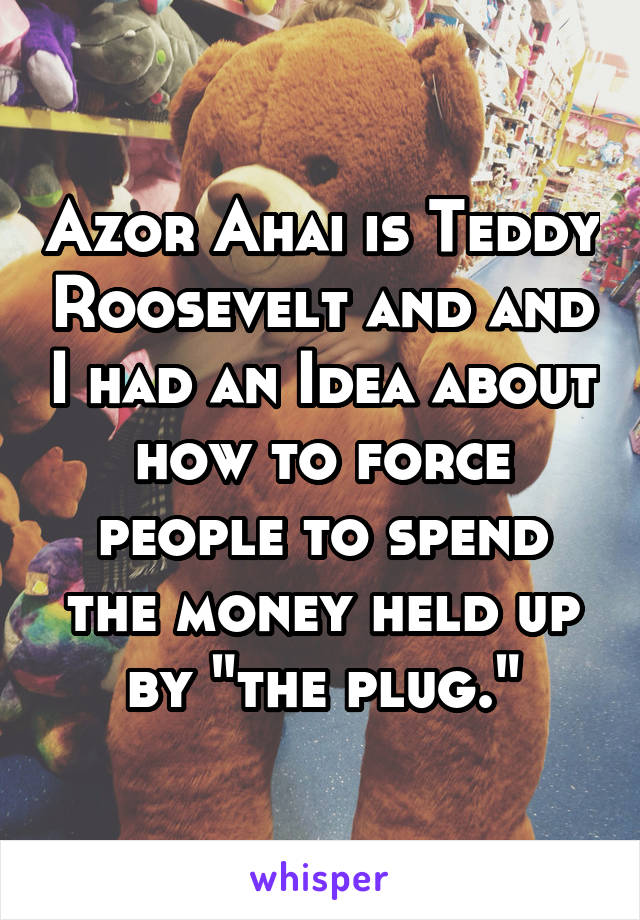 """Azor Ahai is Teddy Roosevelt and and I had an Idea about how to force people to spend the money held up by """"the plug."""""""
