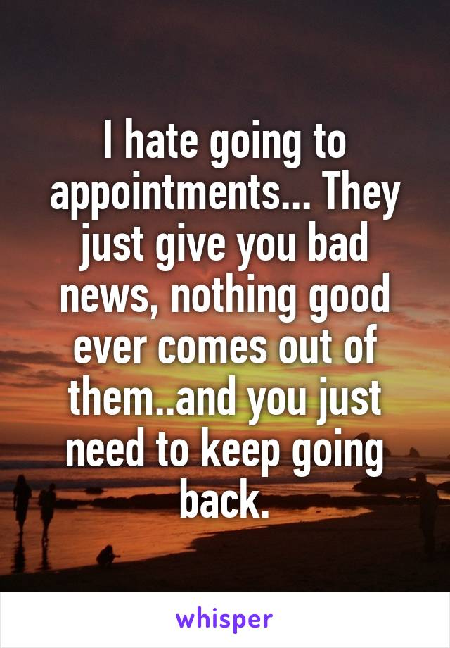 I hate going to appointments... They just give you bad news, nothing good ever comes out of them..and you just need to keep going back.