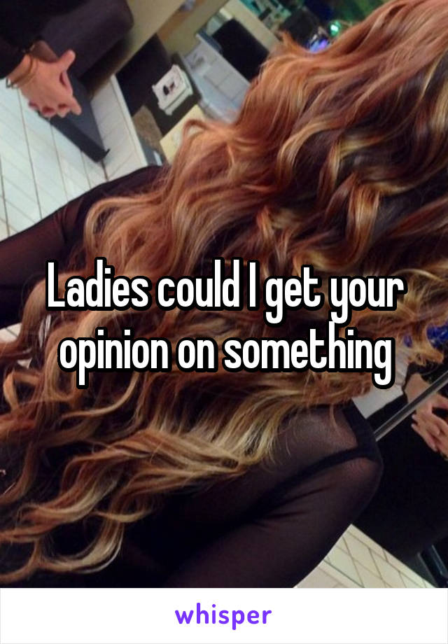 Ladies could I get your opinion on something