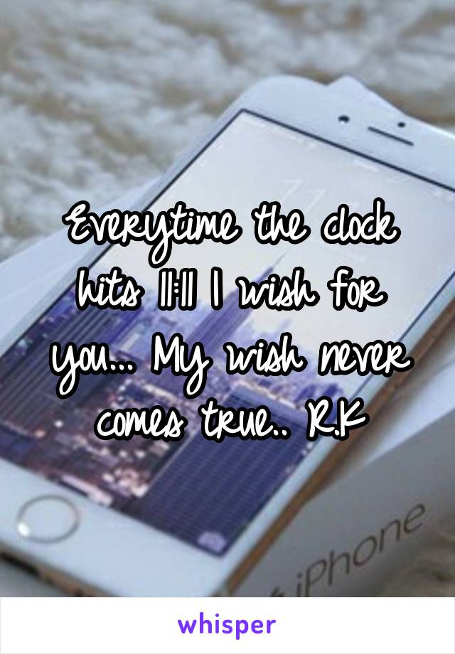 Everytime the clock hits 11:11 I wish for you... My wish never comes true.. R.K
