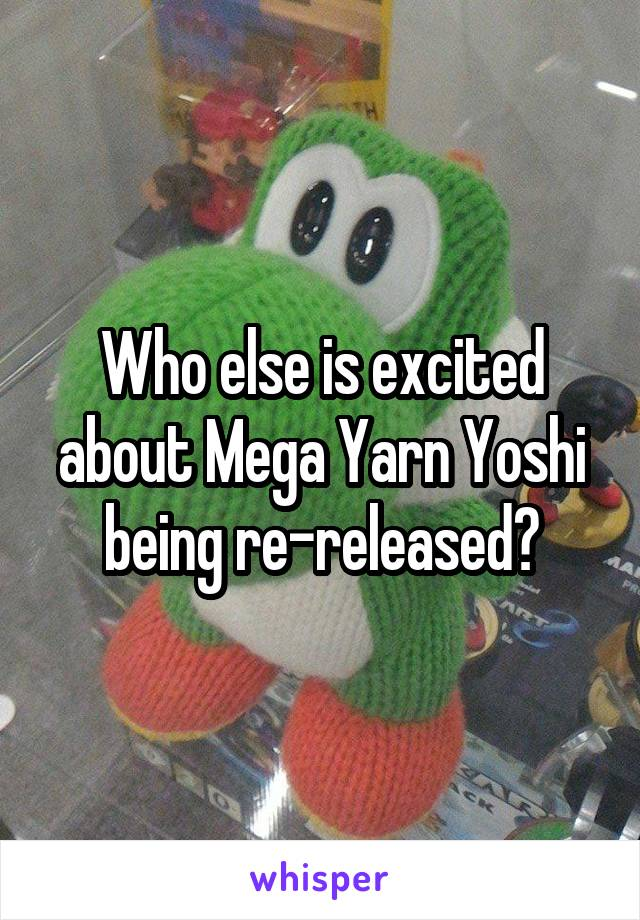 Who else is excited about Mega Yarn Yoshi being re-released?