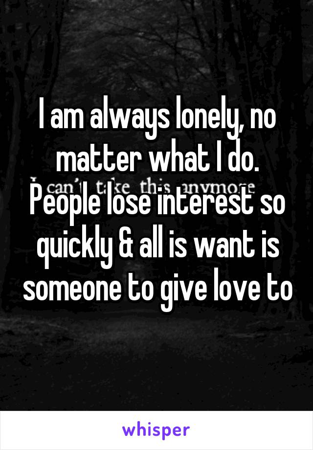 I am always lonely, no matter what I do. People lose interest so quickly & all is want is someone to give love to