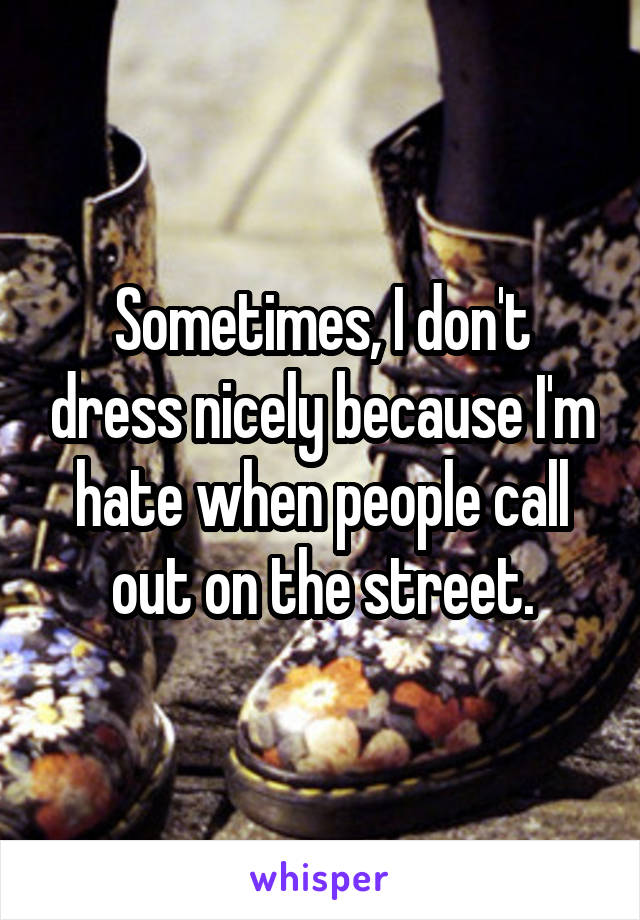 Sometimes, I don't dress nicely because I'm hate when people call out on the street.