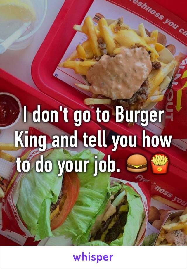 I don't go to Burger King and tell you how to do your job. 🍔🍟