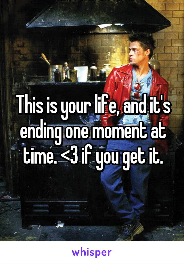 This is your life, and it's ending one moment at time. <3 if you get it.