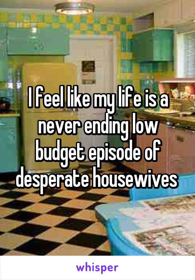 I feel like my life is a never ending low budget episode of desperate housewives