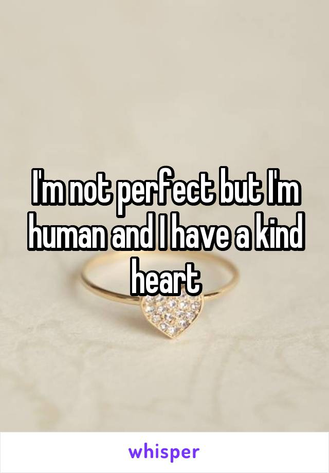 I'm not perfect but I'm human and I have a kind heart