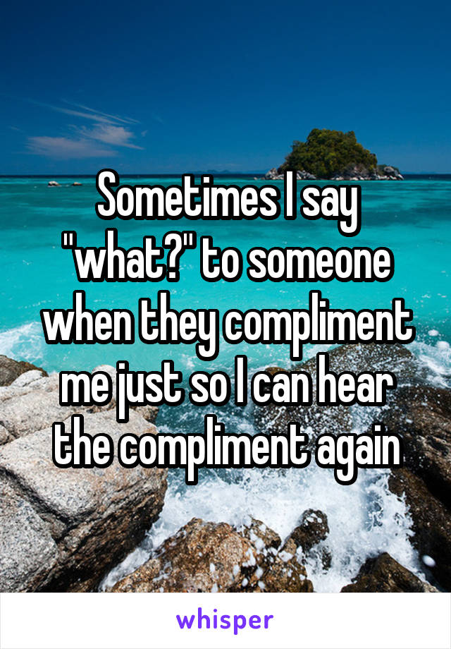 """Sometimes I say """"what?"""" to someone when they compliment me just so I can hear the compliment again"""