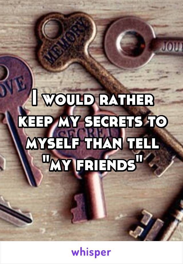 """I would rather keep my secrets to myself than tell """"my friends"""""""