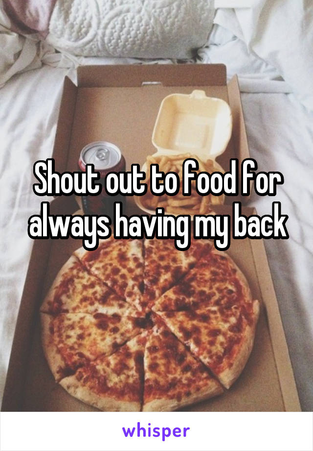 Shout out to food for always having my back