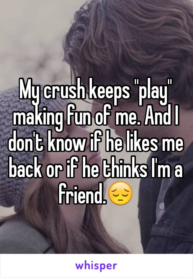 """My crush keeps """"play"""" making fun of me. And I don't know if he likes me back or if he thinks I'm a friend.😔"""