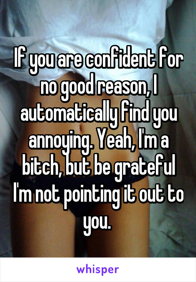 If you are confident for no good reason, I automatically find you annoying. Yeah, I'm a bitch, but be grateful I'm not pointing it out to you.