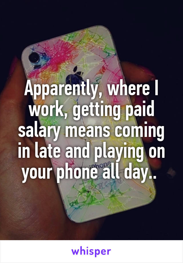 Apparently, where I work, getting paid salary means coming in late and playing on your phone all day..