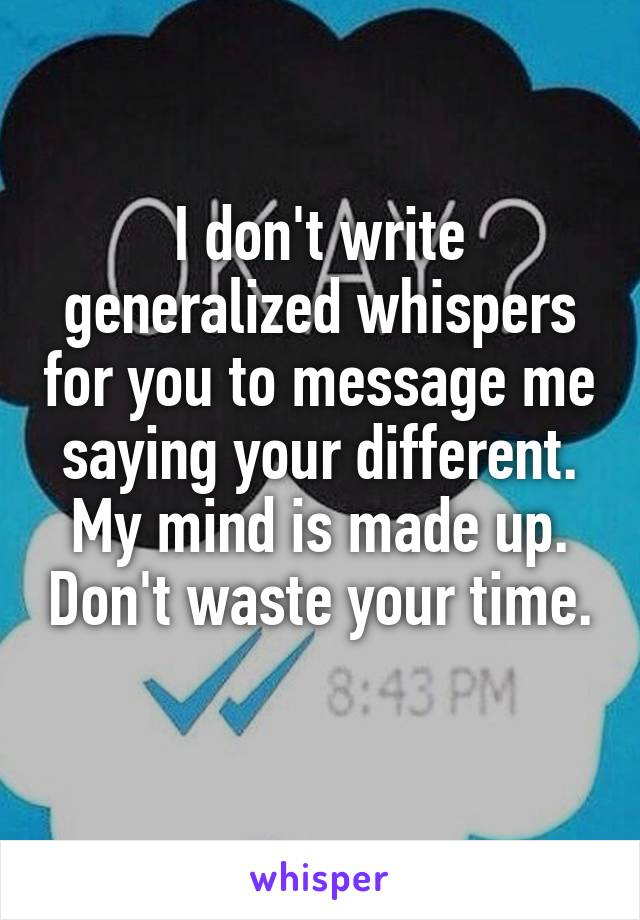 I don't write generalized whispers for you to message me saying your different. My mind is made up. Don't waste your time.