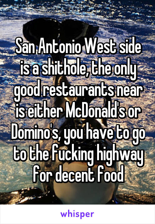 San Antonio West side is a shithole, the only good restaurants near is either McDonald's or Domino's, you have to go to the fucking highway for decent food