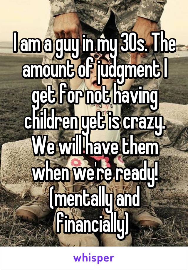 I am a guy in my 30s. The amount of judgment I get for not having children yet is crazy. We will have them when we're ready! (mentally and financially)