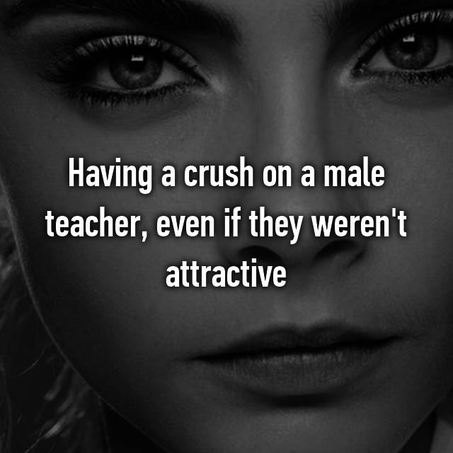 Having a crush on a male teacher, even if they weren't attractive 🙈