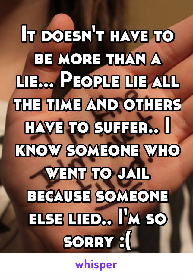 It doesn't have to be more than a lie... People lie all the time and others have to suffer.. I know someone who went to jail because someone else lied.. I'm so sorry :(
