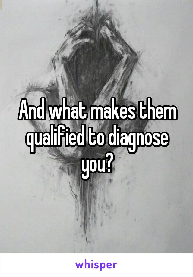 And what makes them qualified to diagnose you?