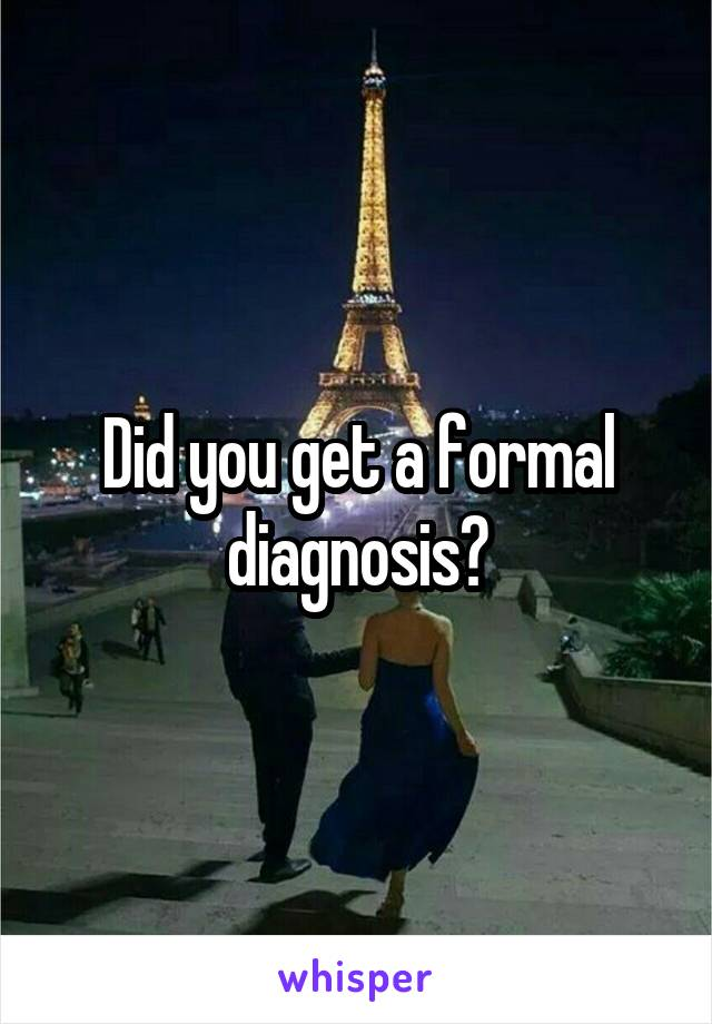 Did you get a formal diagnosis?